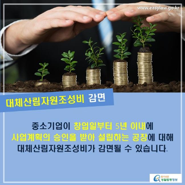 대체산림자원조성비 감면: 중소기업이 창업일부터 5년 이내에 사업계획의 승인을 받아 설립하는 공장에 대해 대체산림자원조성비가 감면될 수 있습니다.